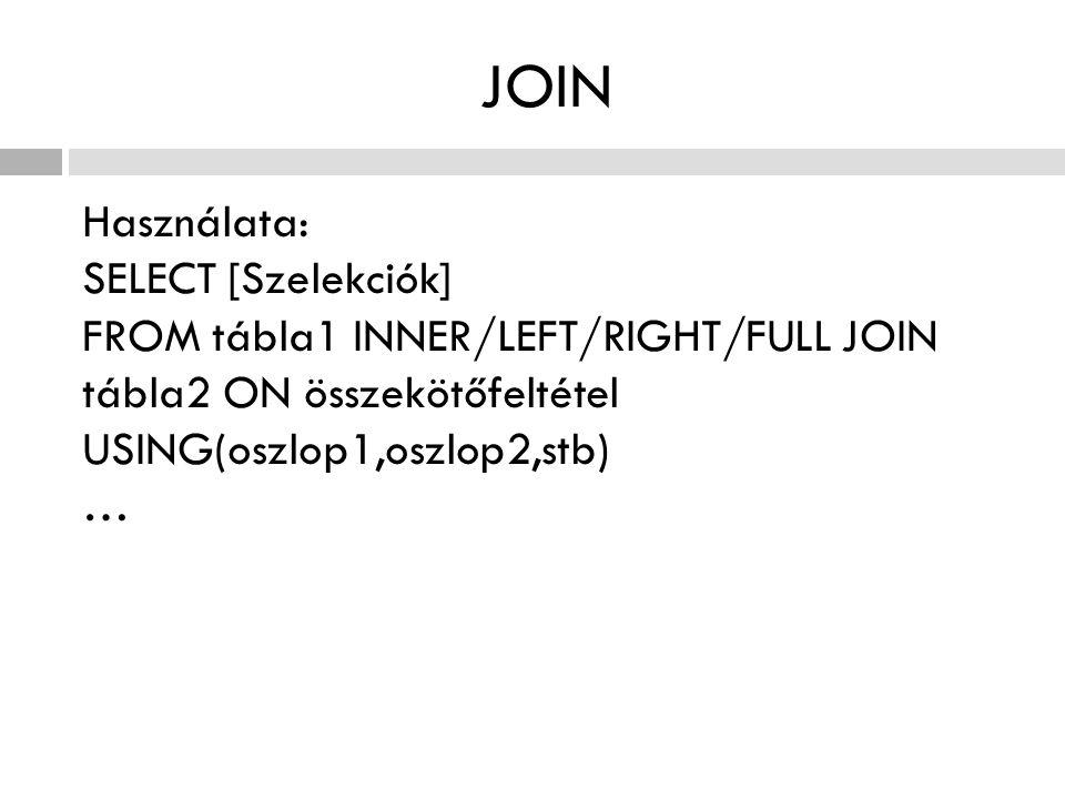 JOIN Használata: SELECT [Szelekciók] FROM tábla1 INNER/LEFT/RIGHT/FULL JOIN tábla2 ON összekötőfeltétel USING(oszlop1,oszlop2,stb) …