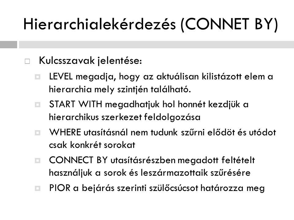 Hierarchialekérdezés (CONNET BY)  Kulcsszavak jelentése:  LEVEL megadja, hogy az aktuálisan kilistázott elem a hierarchia mely szintjén található. 