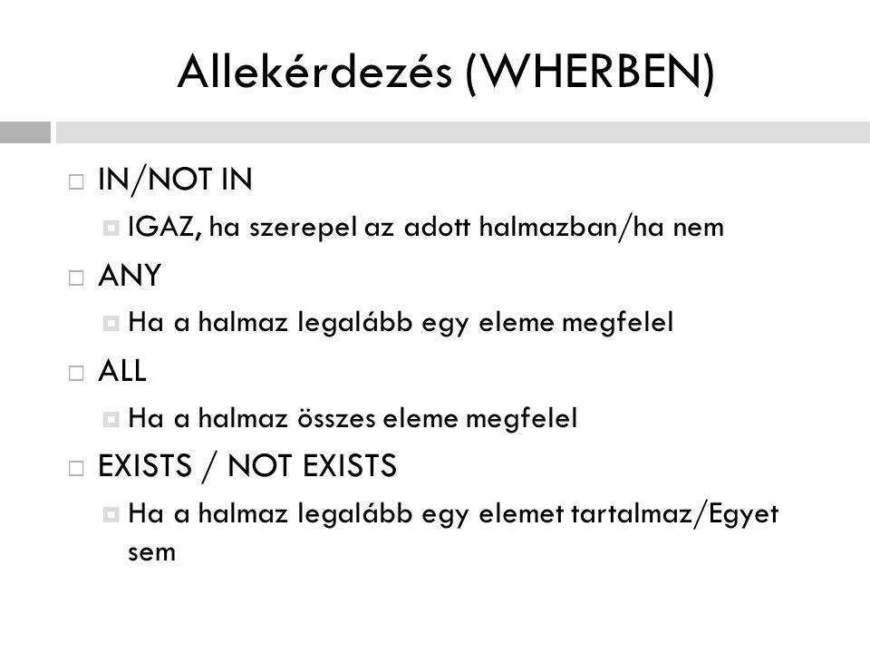 Allekérdezés (WHERBEN)  IN/NOT IN  IGAZ, ha szerepel az adott halmazban/ha nem  ANY  Ha a halmaz legalább egy eleme megfelel  ALL  Ha a halmaz ö