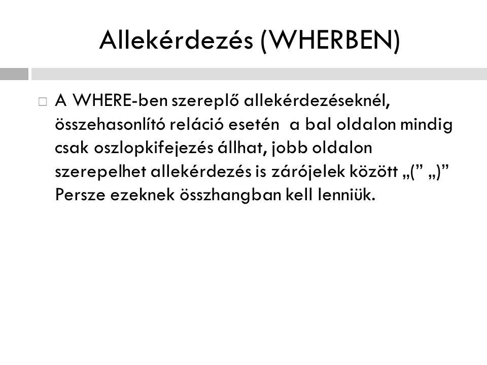 Allekérdezés (WHERBEN)  A WHERE-ben szereplő allekérdezéseknél, összehasonlító reláció esetén a bal oldalon mindig csak oszlopkifejezés állhat, jobb