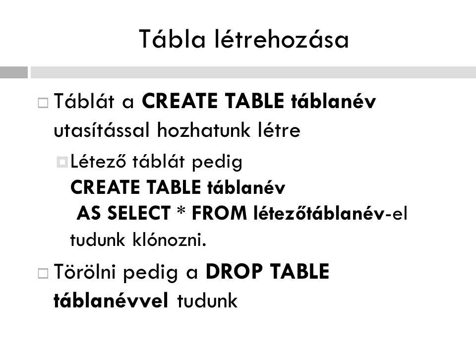 Tábla létrehozása  Táblát a CREATE TABLE táblanév utasítással hozhatunk létre  Létező táblát pedig CREATE TABLE táblanév AS SELECT * FROM létezőtábl