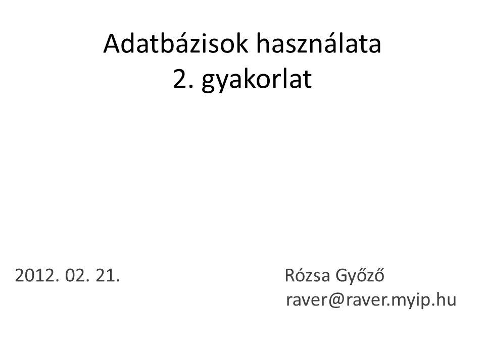 Adatbázisok használata 2. gyakorlat 2012. 02. 21. Rózsa Győző raver@raver.myip.hu