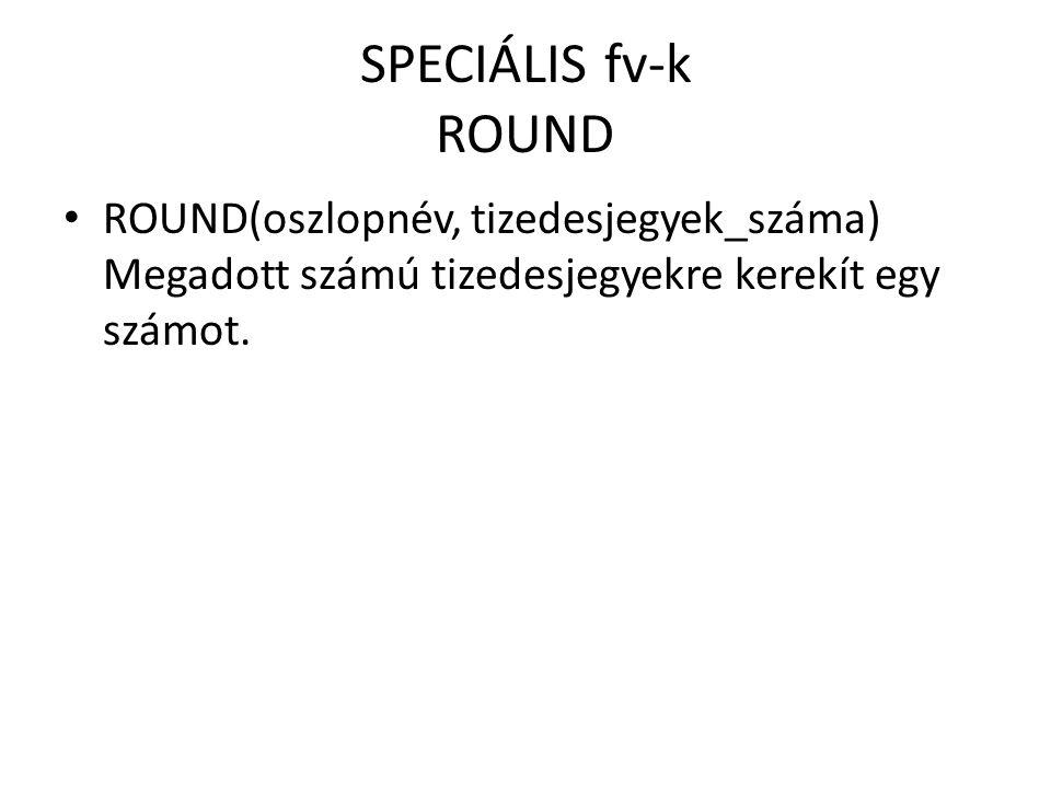 SPECIÁLIS fv-k ROUND ROUND(oszlopnév, tizedesjegyek_száma) Megadott számú tizedesjegyekre kerekít egy számot.