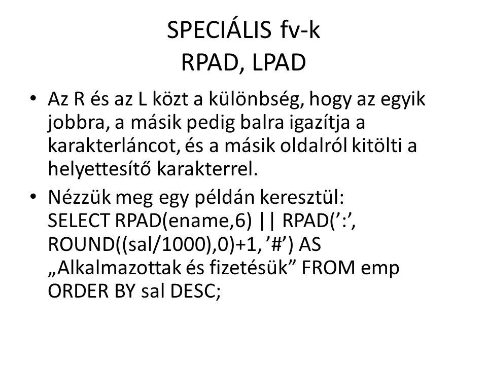 SPECIÁLIS fv-k RPAD, LPAD Az R és az L közt a különbség, hogy az egyik jobbra, a másik pedig balra igazítja a karakterláncot, és a másik oldalról kitölti a helyettesítő karakterrel.