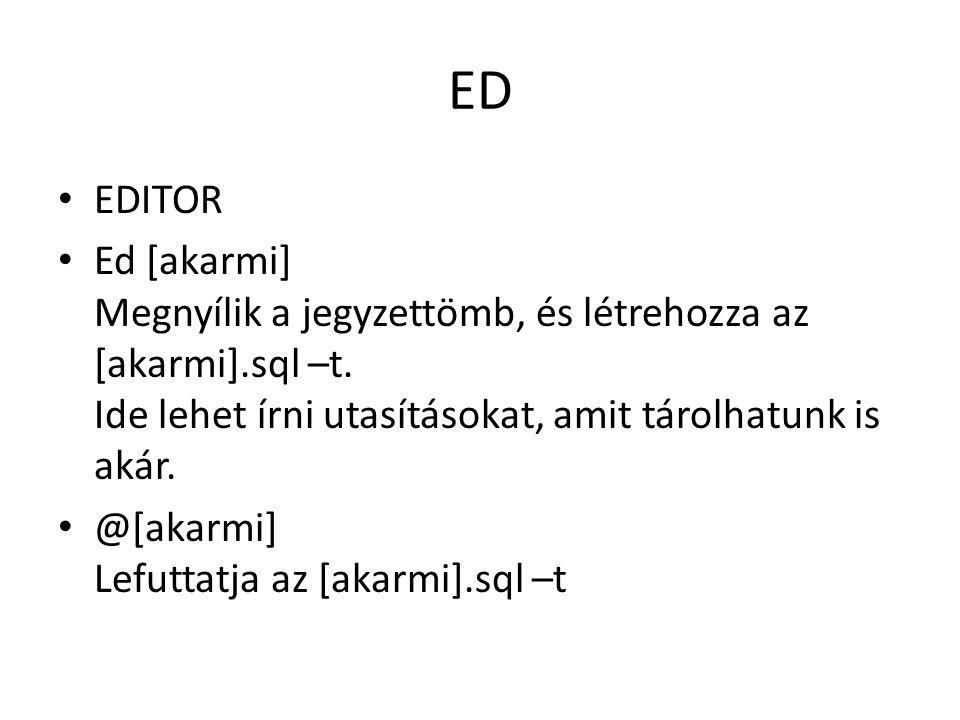 ED EDITOR Ed [akarmi] Megnyílik a jegyzettömb, és létrehozza az [akarmi].sql –t.