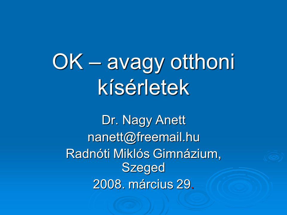 OK – avagy otthoni kísérletek Dr. Nagy Anett nanett@freemail.hu Radnóti Miklós Gimnázium, Szeged 2008. március 29.