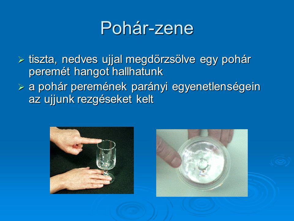 Pohár-zene  tiszta, nedves ujjal megdörzsölve egy pohár peremét hangot hallhatunk  a pohár peremének parányi egyenetlenségein az ujjunk rezgéseket k
