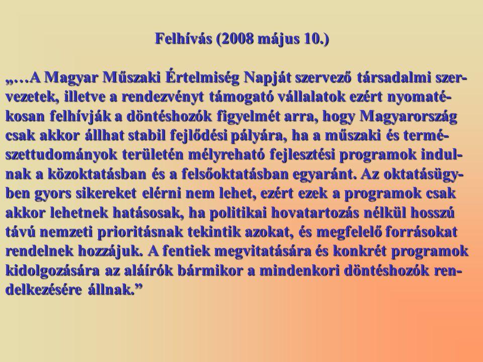 """Felhívás (2008 május 10.) """"…A Magyar Műszaki Értelmiség Napját szervező társadalmi szer- vezetek, illetve a rendezvényt támogató vállalatok ezért nyomaté- kosan felhívják a döntéshozók figyelmét arra, hogy Magyarország csak akkor állhat stabil fejlődési pályára, ha a műszaki és termé- szettudományok területén mélyreható fejlesztési programok indul- nak a közoktatásban és a felsőoktatásban egyaránt."""