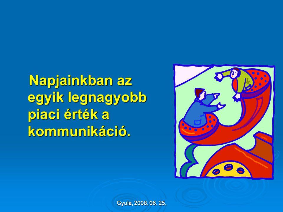 Gyula, 2008. 06. 25. Napjainkban az egyik legnagyobb piaci érték a kommunikáció. Napjainkban az egyik legnagyobb piaci érték a kommunikáció.