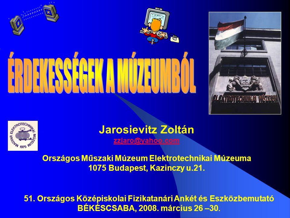 Jarosievitz Zoltán zzjaro@yahoo.com Országos Műszaki Múzeum Elektrotechnikai Múzeuma 1075 Budapest, Kazinczy u.21.
