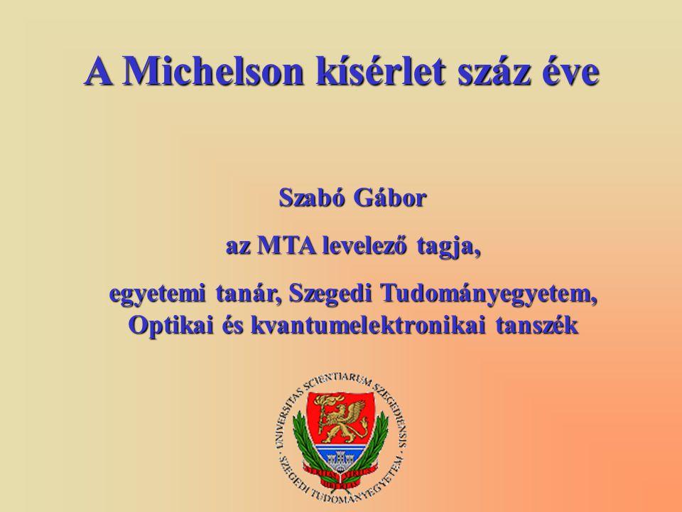 A Michelson kísérlet száz éve Szabó Gábor az MTA levelező tagja, egyetemi tanár, Szegedi Tudományegyetem, Optikai és kvantumelektronikai tanszék