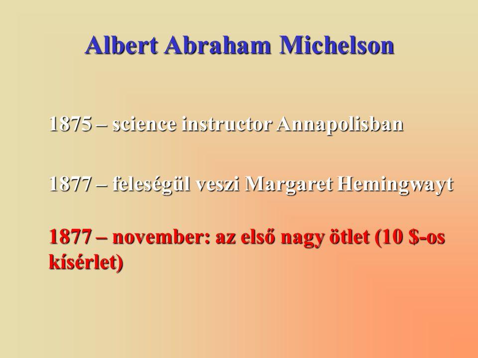 Albert Abraham Michelson 1875 – science instructor Annapolisban 1877 – feleségül veszi Margaret Hemingwayt 1877 – november: az első nagy ötlet (10 $-os kísérlet)