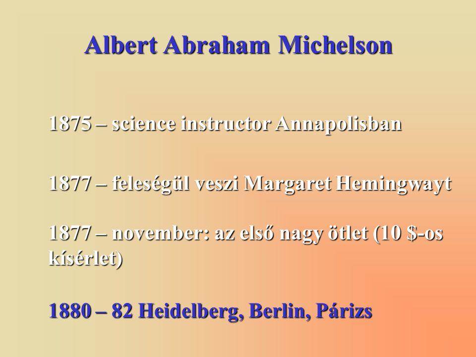 Albert Abraham Michelson 1875 – science instructor Annapolisban 1877 – feleségül veszi Margaret Hemingwayt 1880 – 82 Heidelberg, Berlin, Párizs 1877 – november: az első nagy ötlet (10 $-os kísérlet)