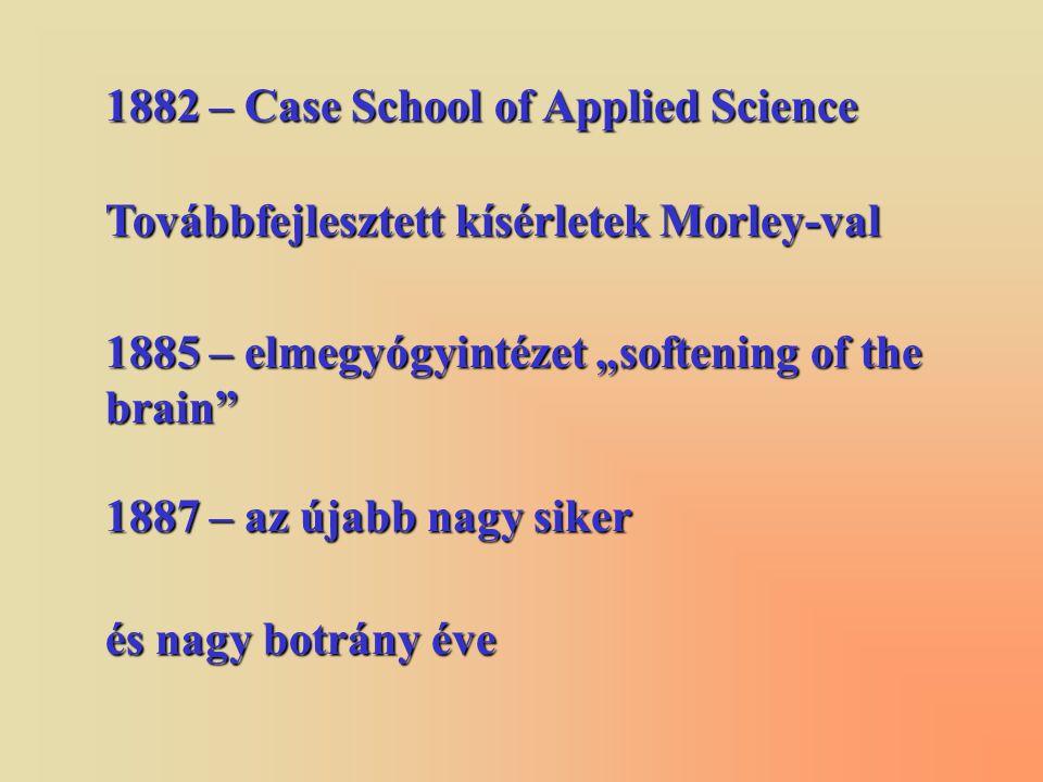 """1882 – Case School of Applied Science Továbbfejlesztett kísérletek Morley-val 1885 – elmegyógyintézet """"softening of the brain 1887 – az újabb nagy siker és nagy botrány éve"""