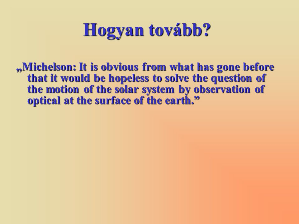 "Hogyan tovább? ""Michelson: It is obvious from what has gone before that it would be hopeless to solve the question of the motion of the solar system b"