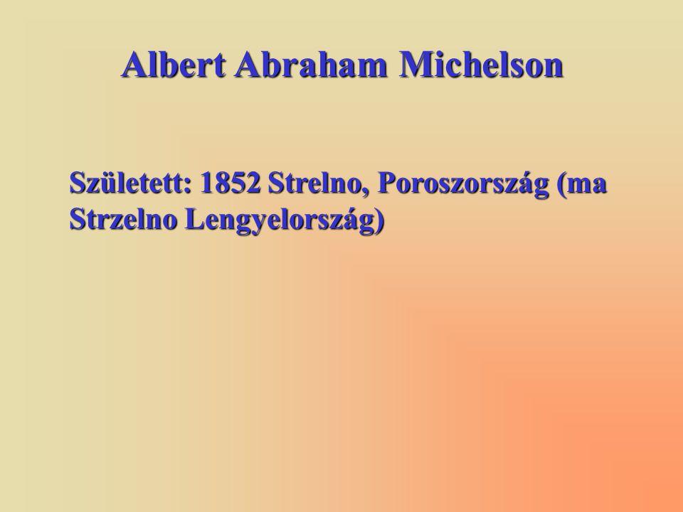 Albert Abraham Michelson Született: 1852 Strelno, Poroszország (ma Strzelno Lengyelország)