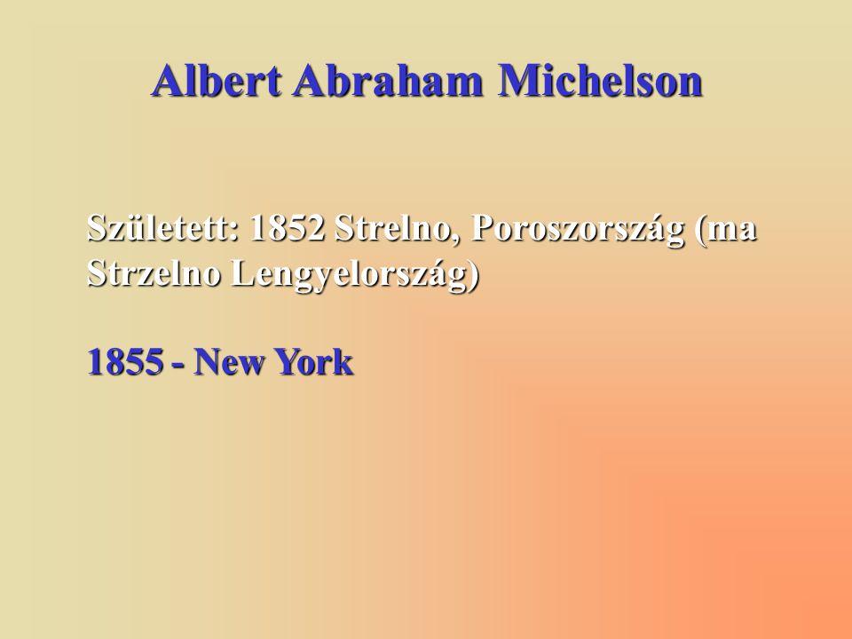 Albert Abraham Michelson Született: 1852 Strelno, Poroszország (ma Strzelno Lengyelország) 1855 - New York