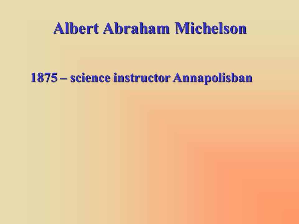 Albert Abraham Michelson 1875 – science instructor Annapolisban