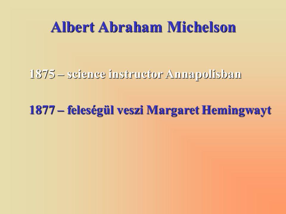 Albert Abraham Michelson 1875 – science instructor Annapolisban 1877 – feleségül veszi Margaret Hemingwayt