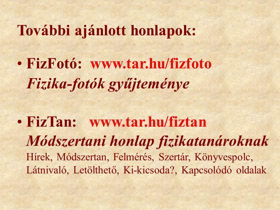 További ajánlott honlapok: FizFotó: www.tar.hu/fizfoto FizTan: www.tar.hu/fiztan Fizika-fotók gyűjteménye Módszertani honlap fizikatanároknak Hírek, Módszertan, Felmérés, Szertár, Könyvespolc, Látnivaló, Letölthető, Ki-kicsoda , Kapcsolódó oldalak