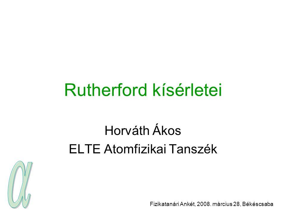 Fizikatanári Ankét, 2008. március 28, Békéscsaba Rutherford kísérletei Horváth Ákos ELTE Atomfizikai Tanszék