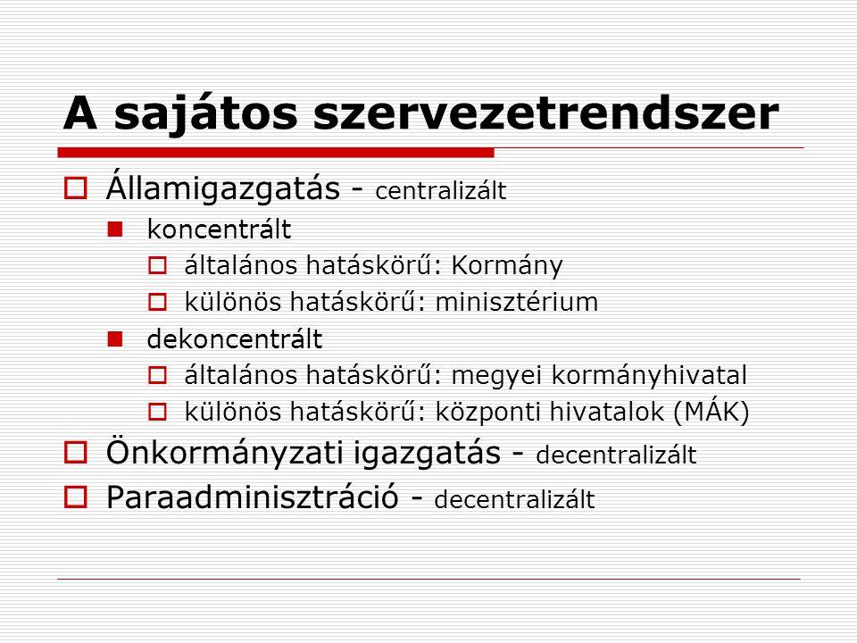 A sajátos szervezetrendszer  Államigazgatás - centralizált koncentrált  általános hatáskörű: Kormány  különös hatáskörű: minisztérium dekoncentrált