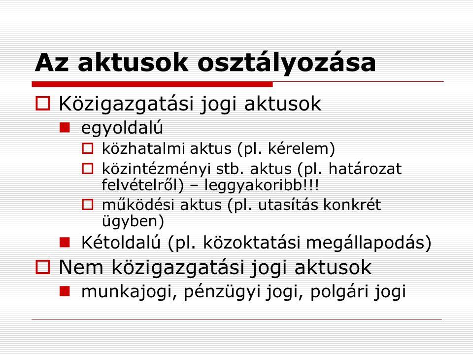 Az aktusok osztályozása  Közigazgatási jogi aktusok egyoldalú  közhatalmi aktus (pl. kérelem)  közintézményi stb. aktus (pl. határozat felvételről)