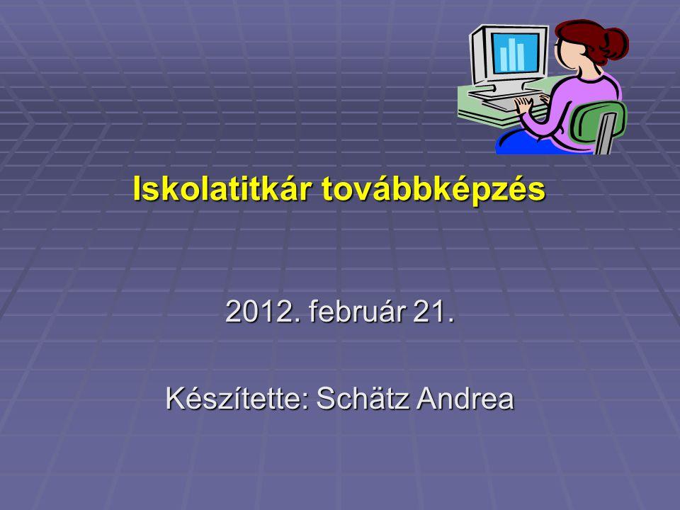 Iskolatitkár továbbképzés 2012. február 21. Készítette: Schätz Andrea