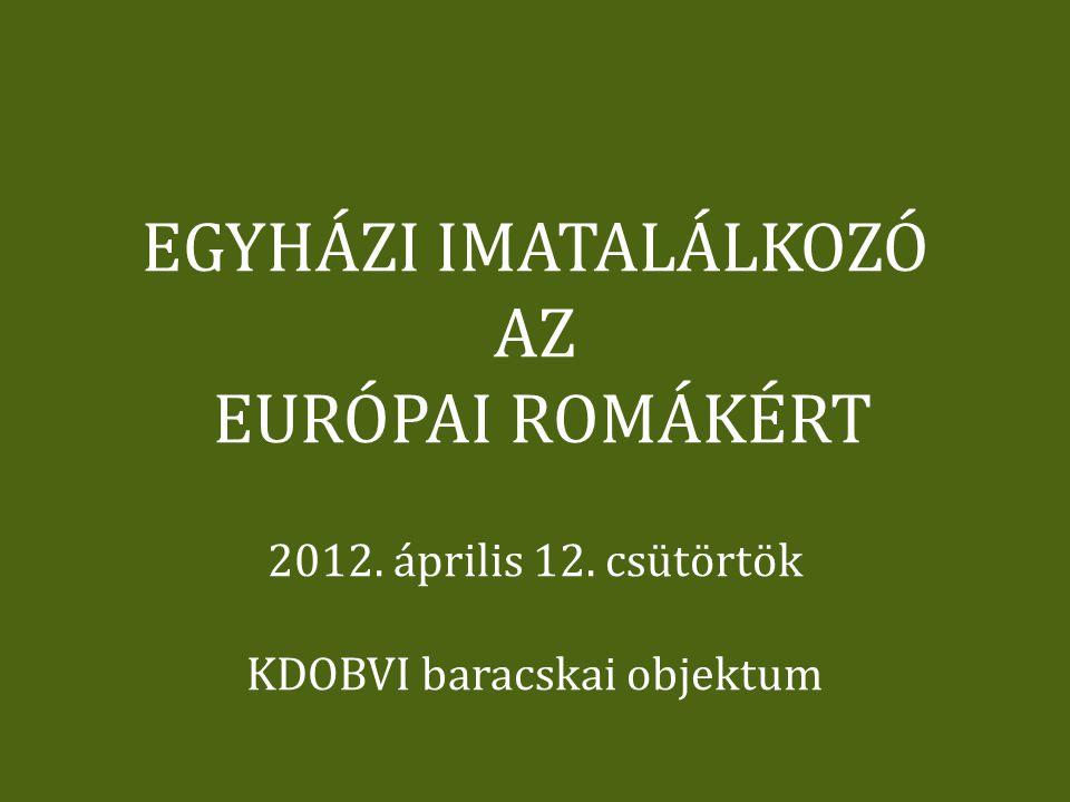 EGYHÁZI IMATALÁLKOZÓ AZ EURÓPAI ROMÁKÉRT 2012. április 12. csütörtök KDOBVI baracskai objektum