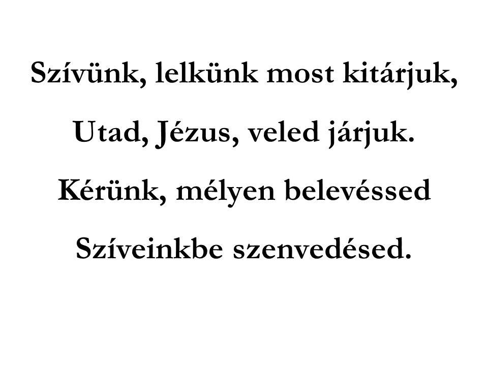 Szívünk, lelkünk most kitárjuk, Utad, Jézus, veled járjuk. Kérünk, mélyen belevéssed Szíveinkbe szenvedésed.