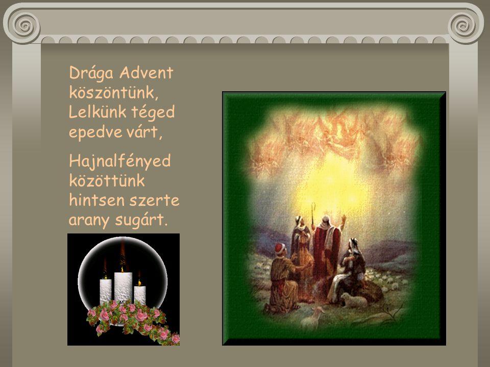 Drága Advent köszöntünk, Lelkünk téged epedve várt, Hajnalfényed közöttünk hintsen szerte arany sugárt.