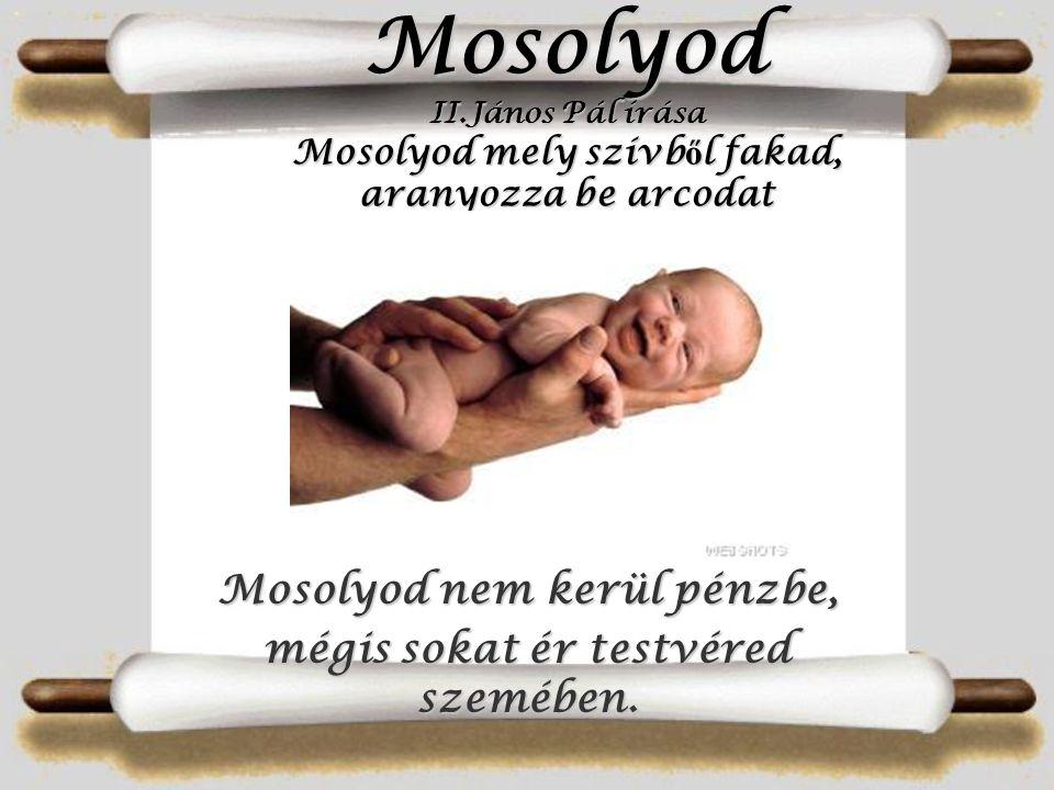 Mosolyod II.János Pál írása Mosolyod mely szívb ő l szívb ő l fakad, aranyozza be arcodat Mosolyod nem kerül kerül pénzbe, mégis sokat ér testvéred sz