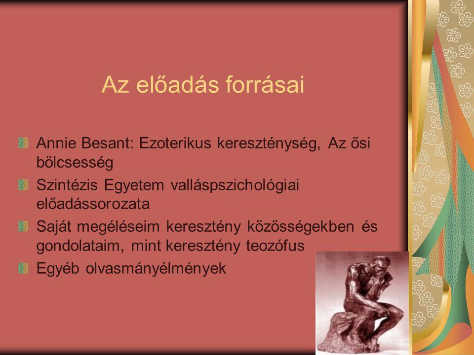 Az előadás forrásai Annie Besant: Ezoterikus kereszténység, Az ősi bölcsesség Szintézis Egyetem valláspszichológiai előadássorozata Saját megéléseim k