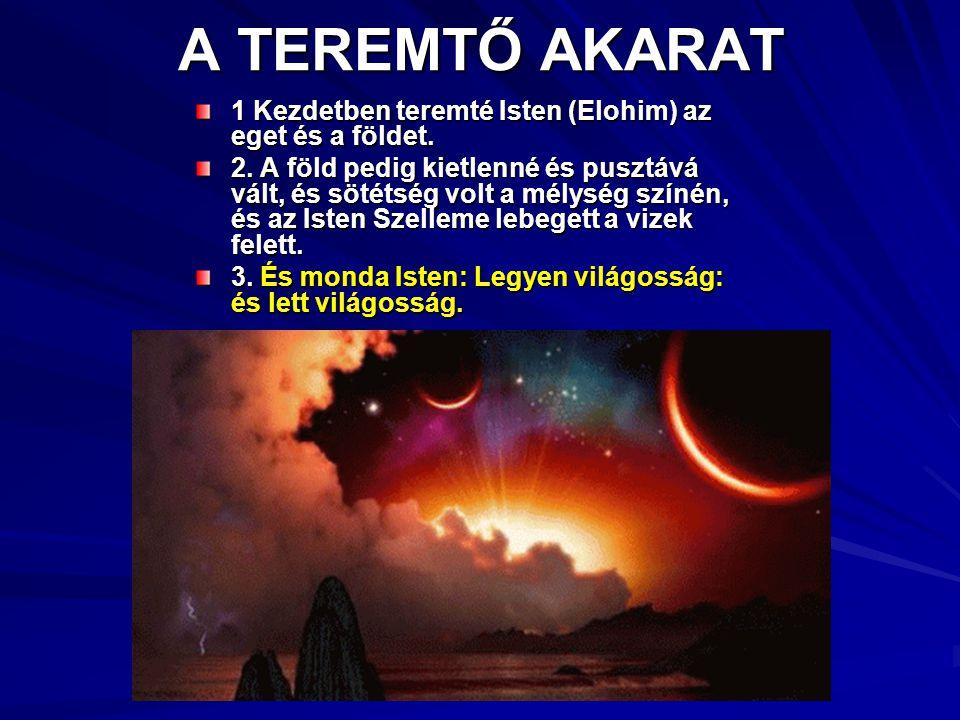 A TEREMTŐ AKARAT 1 Kezdetben teremté Isten (Elohim) az eget és a földet. 2. A föld pedig kietlenné és pusztává vált, és sötétség volt a mélység színén