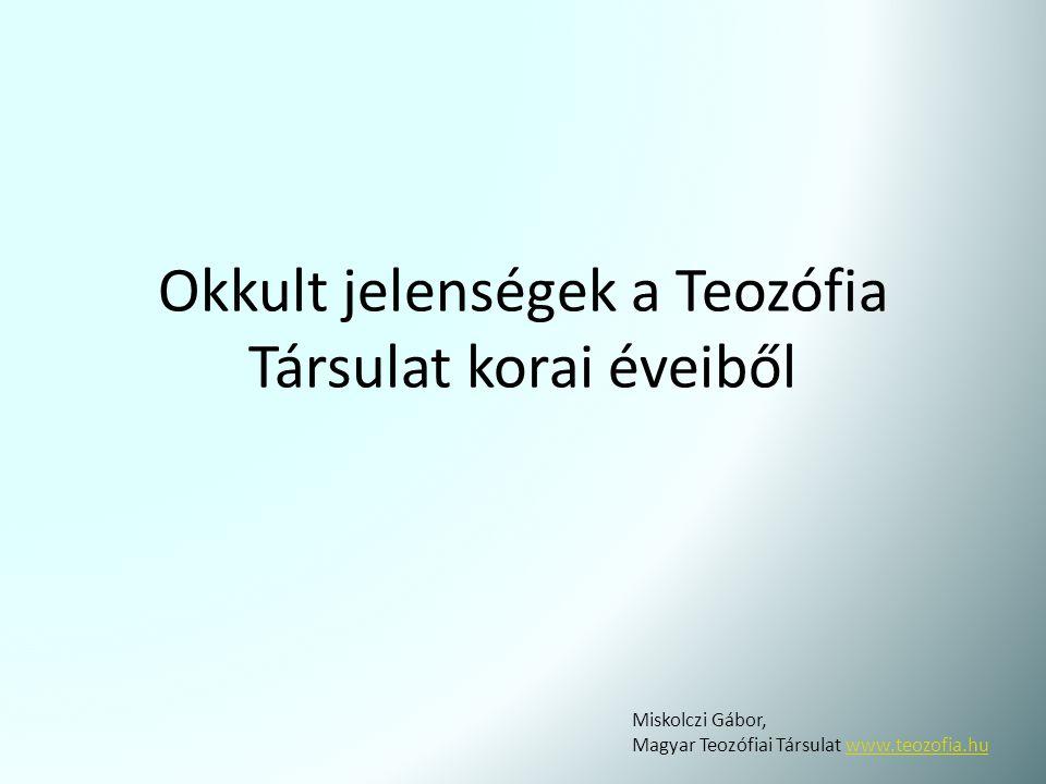 Okkult jelenségek a Teozófia Társulat korai éveiből Miskolczi Gábor, Magyar Teozófiai Társulat www.teozofia.huwww.teozofia.hu