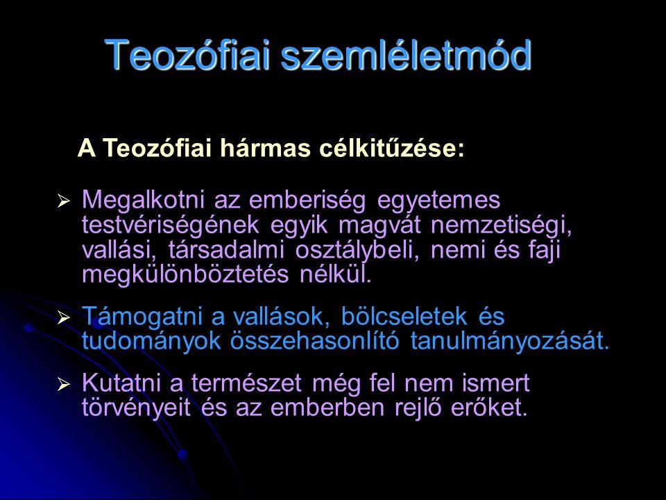 Teozófiai szemléletmód A Teozófiai hármas célkitűzése:  Megalkotni az emberiség egyetemes testvériségének egyik magvát nemzetiségi, vallási, társadal