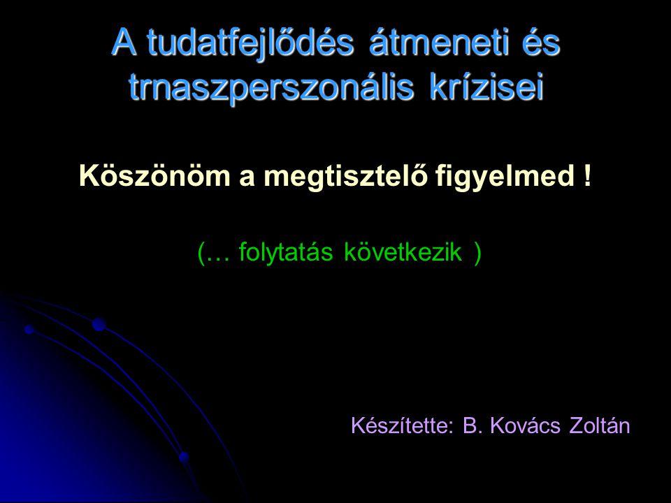 A tudatfejlődés átmeneti és trnaszperszonális krízisei Köszönöm a megtisztelő figyelmed ! (… folytatás következik ) Készítette: B. Kovács Zoltán