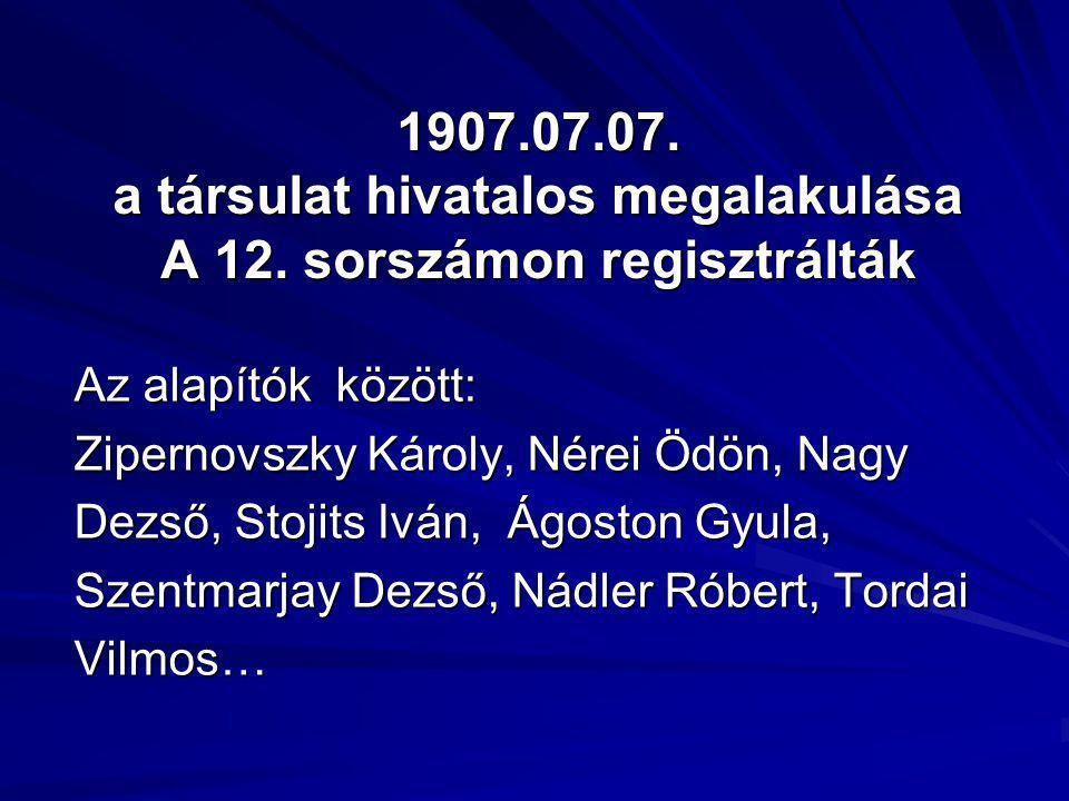 1907.07.07. a társulat hivatalos megalakulása A 12. sorszámon regisztrálták Az alapítók között: Zipernovszky Károly, Nérei Ödön, Nagy Dezső, Stojits I