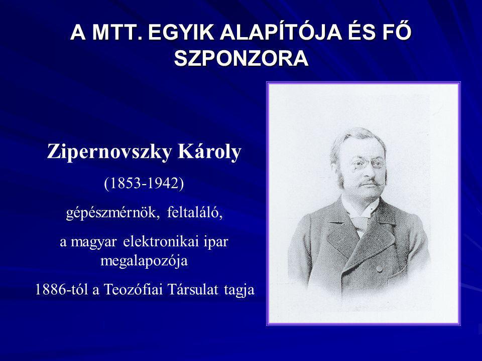 A MTT. EGYIK ALAPÍTÓJA ÉS FŐ SZPONZORA Zipernovszky Károly (1853-1942) gépészmérnök, feltaláló, a magyar elektronikai ipar megalapozója 1886-tól a Teo