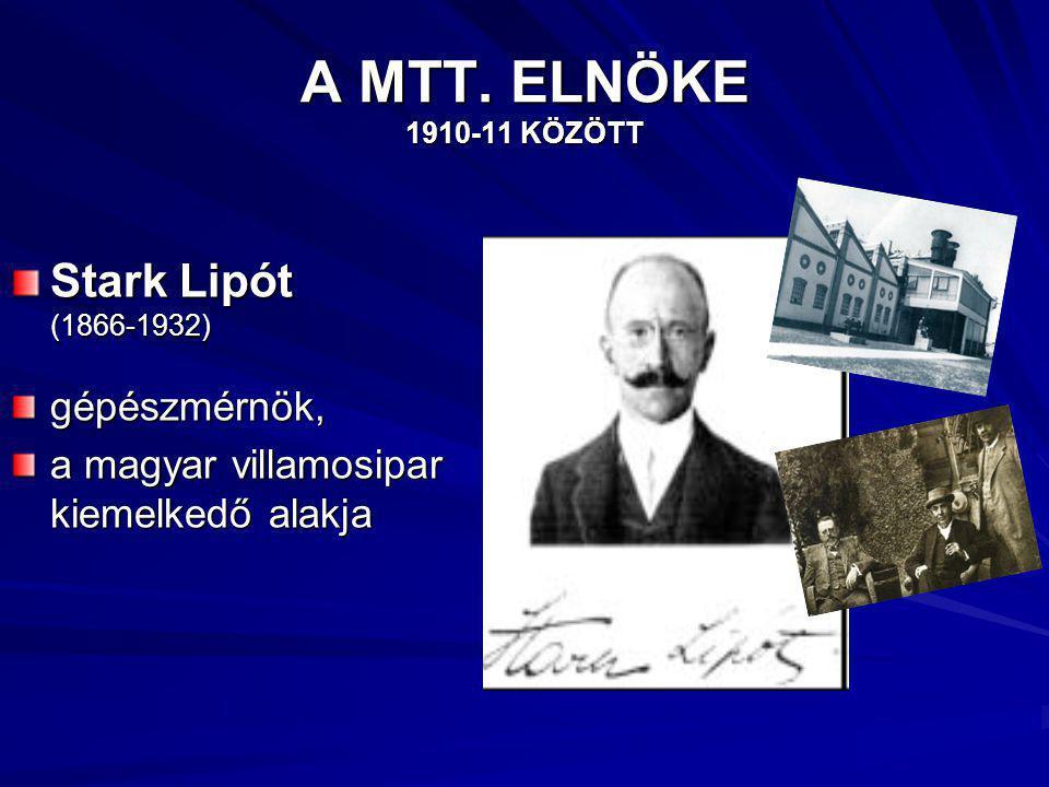 A MTT. ELNÖKE 1910-11 KÖZÖTT Stark Lipót (1866-1932) gépészmérnök, a magyar villamosipar kiemelkedő alakja