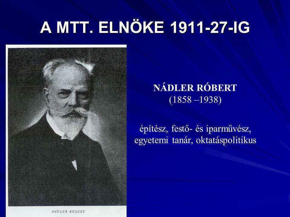 A MTT. ELNÖKE 1911-27-IG NÁDLER RÓBERT (1858 –1938) építész, festő- és iparművész, egyetemi tanár, oktatáspolitikus