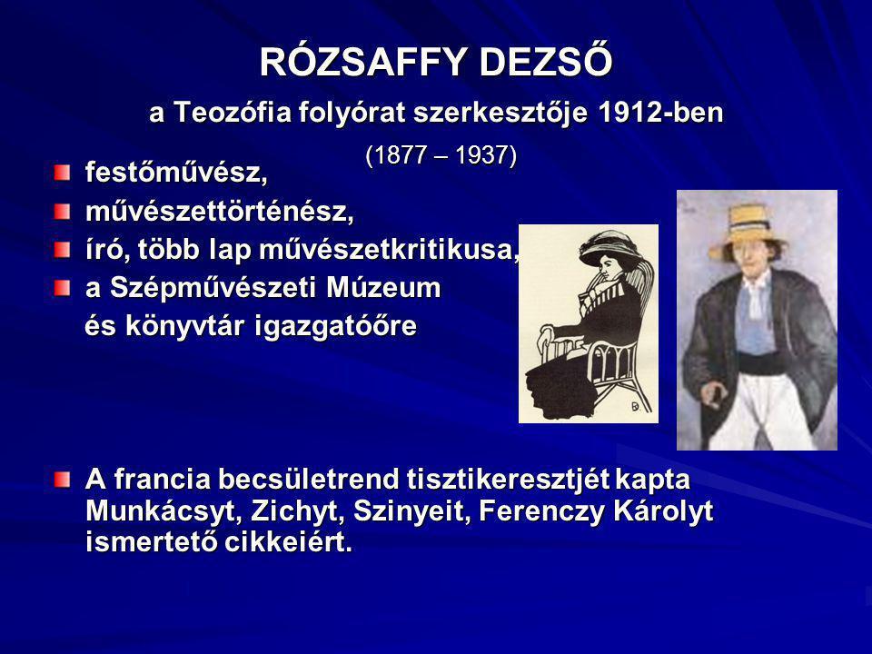 RÓZSAFFY DEZSŐ a Teozófia folyórat szerkesztője 1912-ben (1877 – 1937) festőművész,művészettörténész, író, több lap művészetkritikusa, a Szépművészeti Múzeum és könyvtár igazgatóőre és könyvtár igazgatóőre A francia becsületrend tisztikeresztjét kapta Munkácsyt, Zichyt, Szinyeit, Ferenczy Károlyt ismertető cikkeiért.