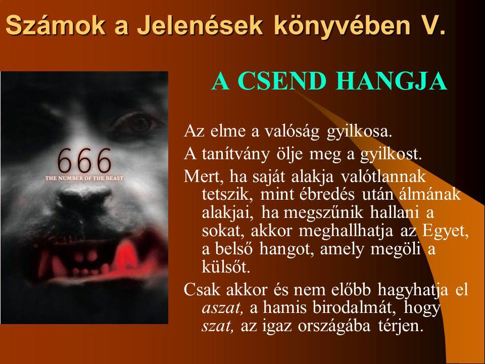 Számok a Jelenések könyvében V. A CSEND HANGJA Az elme a valóság gyilkosa. A tanítvány ölje meg a gyilkost. Mert, ha saját alakja valótlannak tetszik,