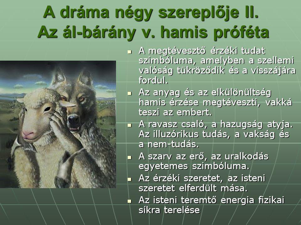 A dráma négy szereplője II. Az ál-bárány v. hamis próféta A megtévesztő érzéki tudat szimbóluma, amelyben a szellemi valóság tükröződik és a visszájár