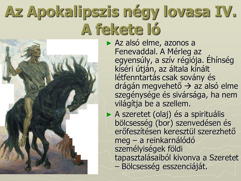 Az Apokalipszis négy lovasa IV. A fekete ló ► Az alsó elme, azonos a Fenevaddal. A Mérleg az egyensúly, a szív régiója. Éhínség kíséri útján, az által