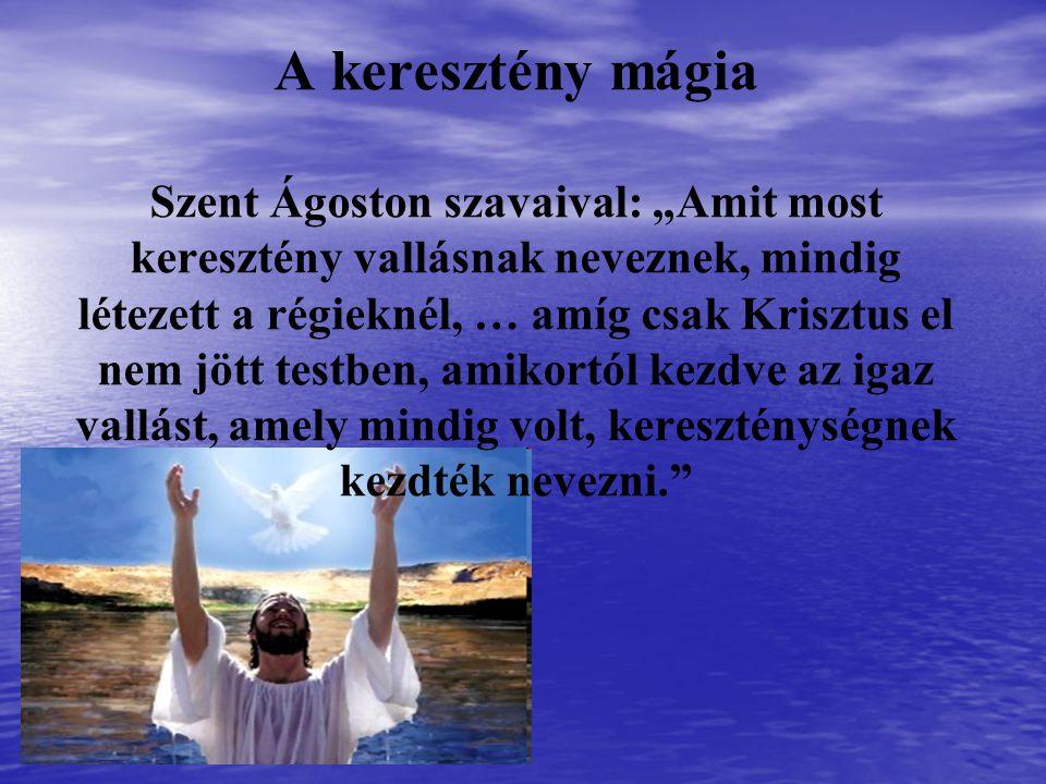 """A keresztény mágia Szent Ágoston szavaival: """"Amit most keresztény vallásnak neveznek, mindig létezett a régieknél, … amíg csak Krisztus el nem jött te"""