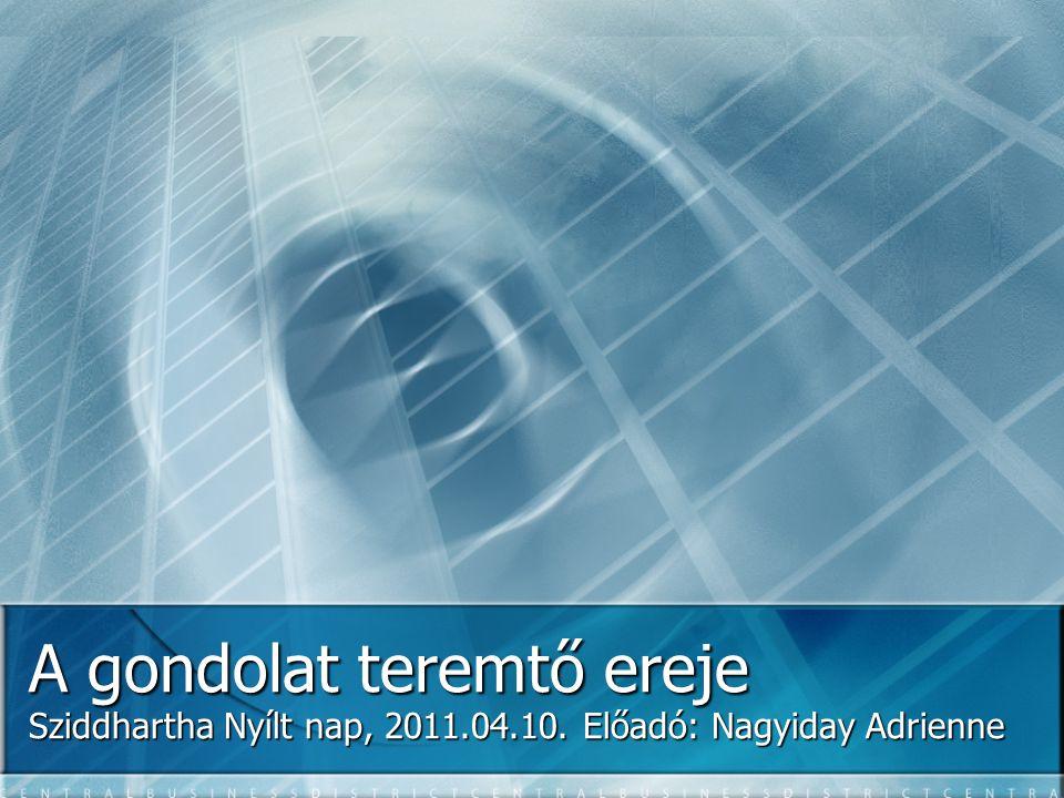 A gondolat teremtő ereje Sziddhartha Nyílt nap, 2011.04.10. Előadó: Nagyiday Adrienne