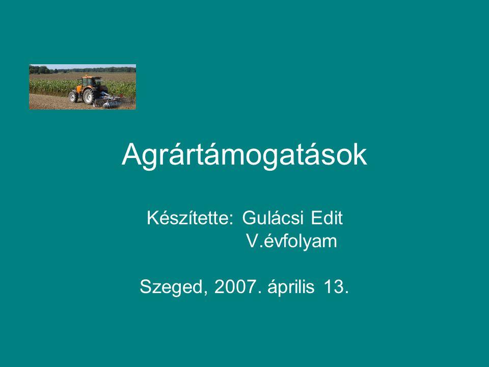 Agrártámogatások Készítette: Gulácsi Edit V.évfolyam Szeged, 2007. április 13.