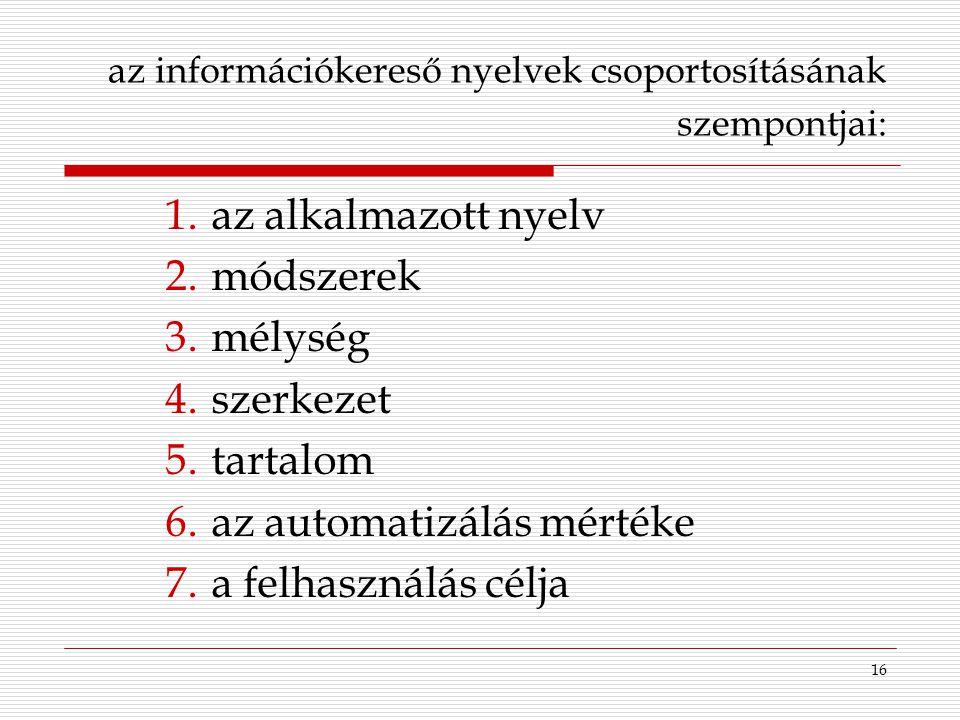 16 1.az alkalmazott nyelv 2.módszerek 3.mélység 4.szerkezet 5.tartalom 6.az automatizálás mértéke 7.a felhasználás célja az információkereső nyelvek c