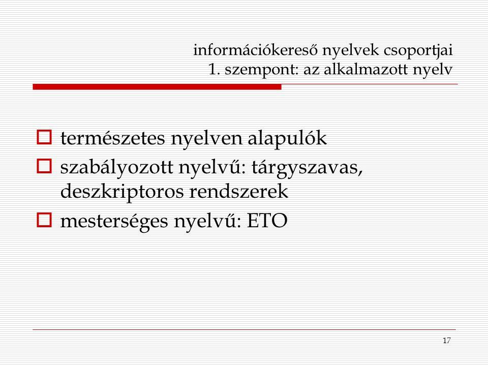 17 információkereső nyelvek csoportjai 1. szempont: az alkalmazott nyelv  természetes nyelven alapulók  szabályozott nyelvű: tárgyszavas, deszkripto